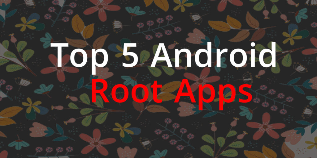 Top 5 Android Root Apps | Best Root Apps