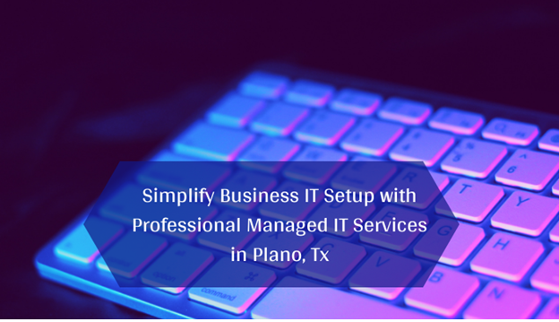 Simplify Business IT Setup with Professional Managed IT Services in Plano, Tx