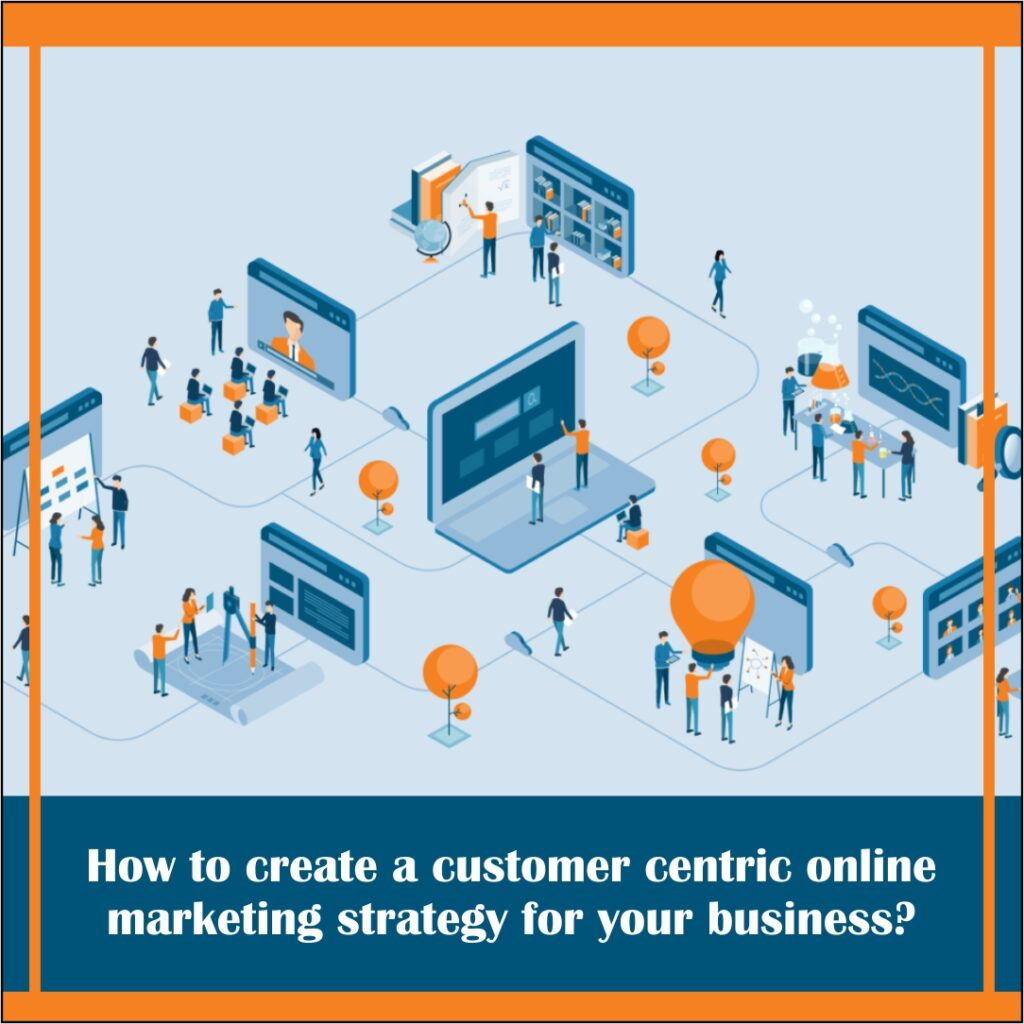 How to create a customer centric online marketing strategy for your business?