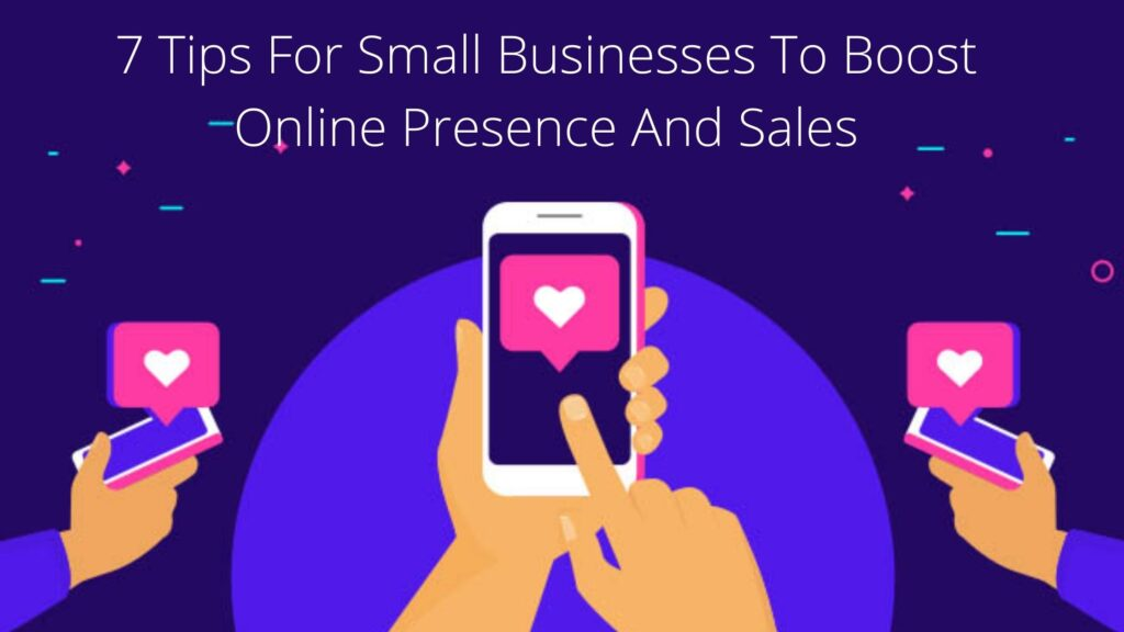 7 Tips For Small Businesses To Boost Online Presence And Sales