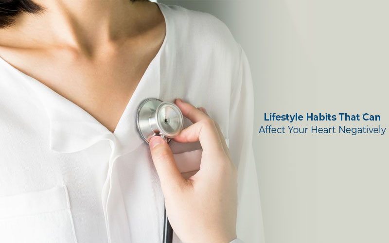 Lifestyle Habits That Can Affect Your Heart Negatively