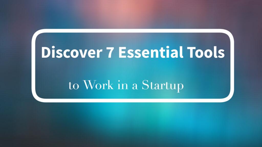 Discover 7 Essential Tools to Work in a Startup