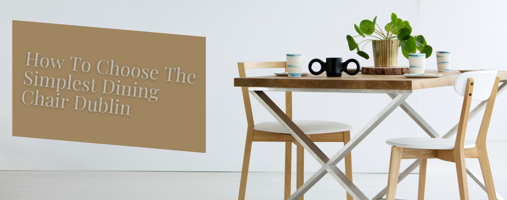 How To Choose The Simplest Dining Chair Dublin