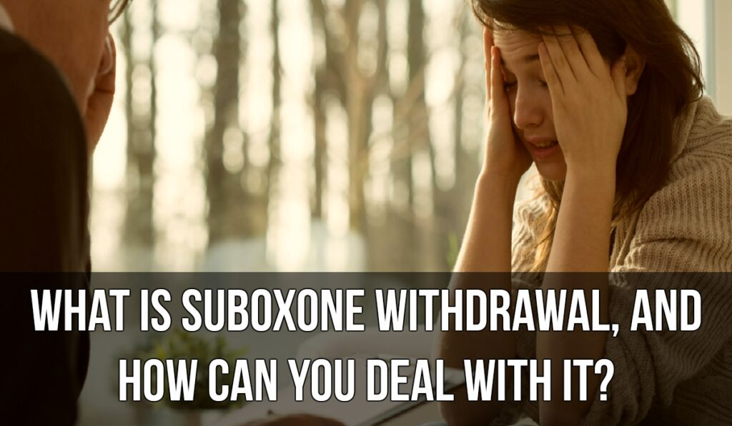 What is Suboxone Withdrawal, and how can you Deal With it?