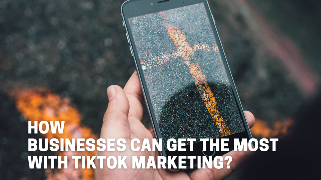How Businesses Can Get The Most With TikTok Marketing