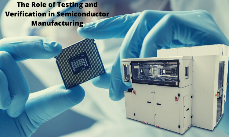 The Role of Testing and Verification in Semiconductor Manufacturing