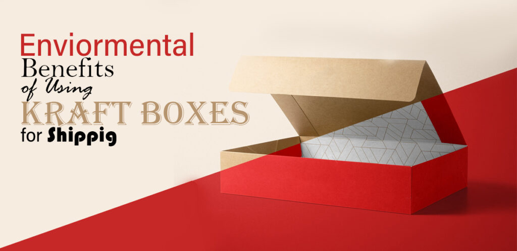 Environmental Benefits of Using Kraft Boxes for Shipping
