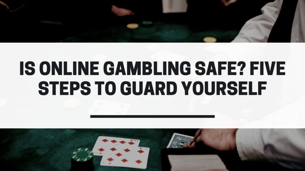 Is Online Gambling Safe? Five Steps to Guard Yourself