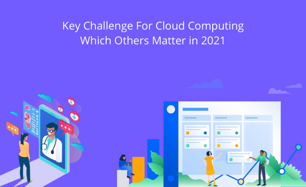Key Challenge For Cloud Computing Which Others Matter in 2021