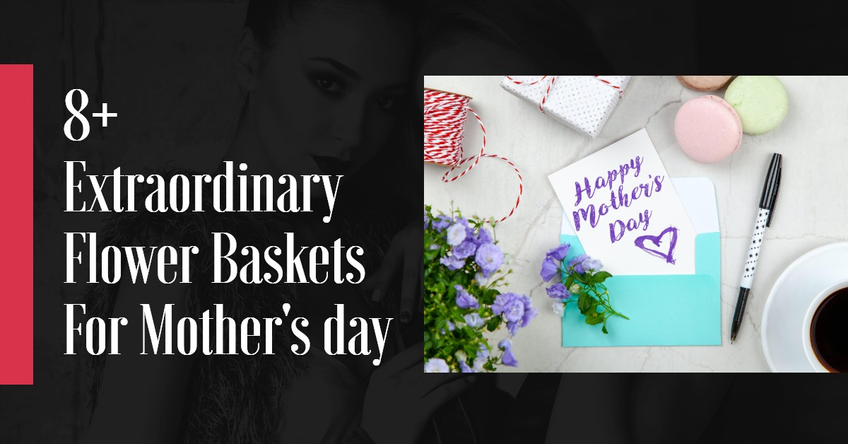8+ Extraordinary Flower Baskets For Mother's day