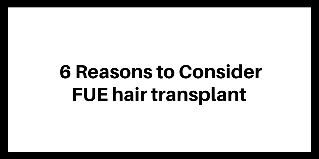 6 Reasons to Consider FUE hair transplant