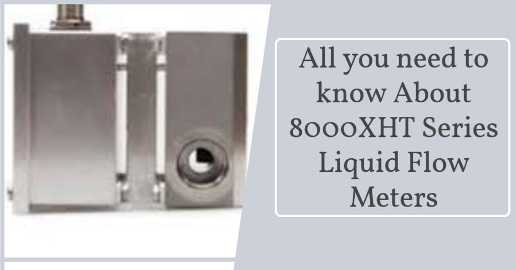 All you need to know about 8000XHT Series Liquid Flow Meters