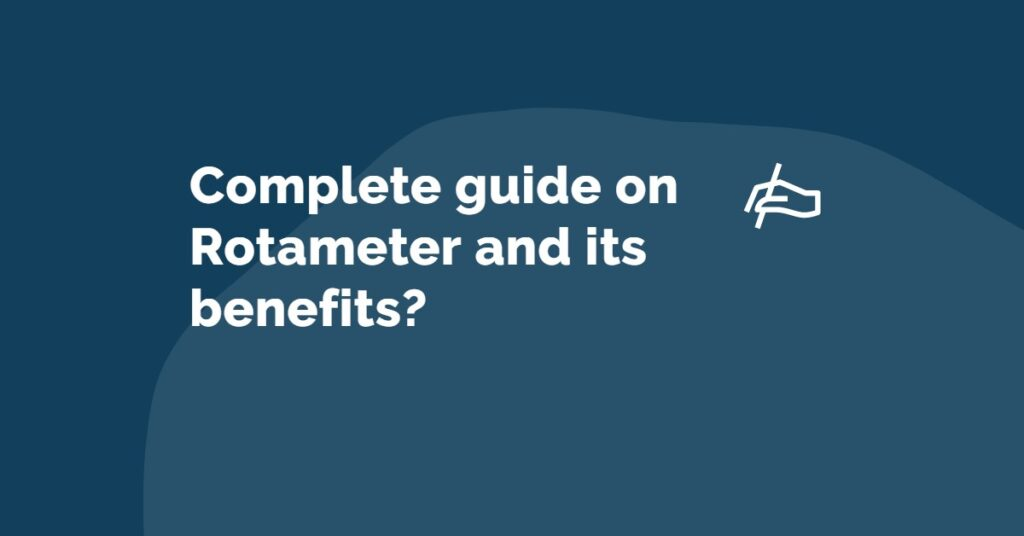 Complete guide on Rotameter and its benefits?
