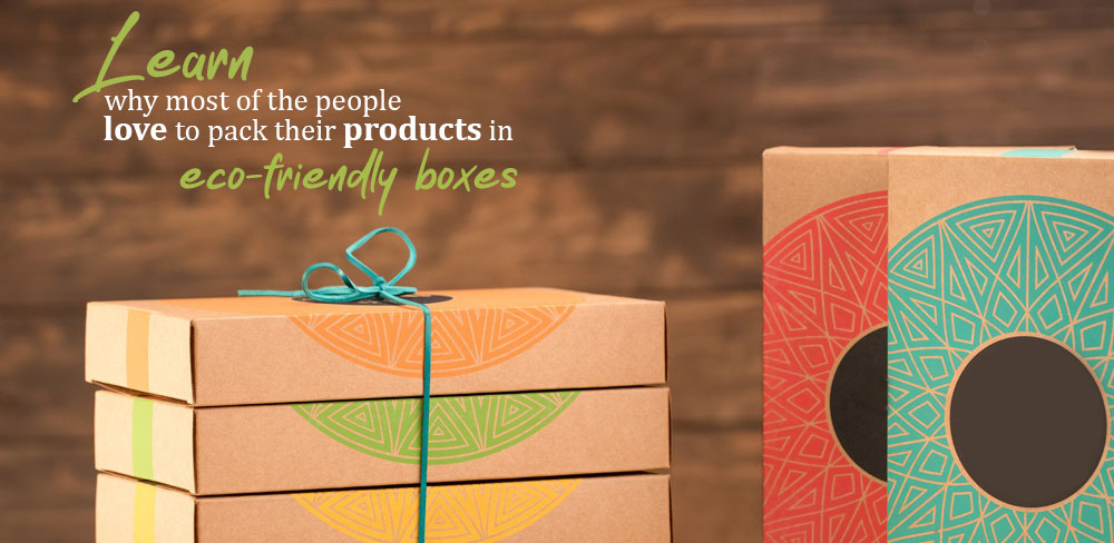 Learn Why Most of the People Love to Pack their Products in Eco Friendly Boxes