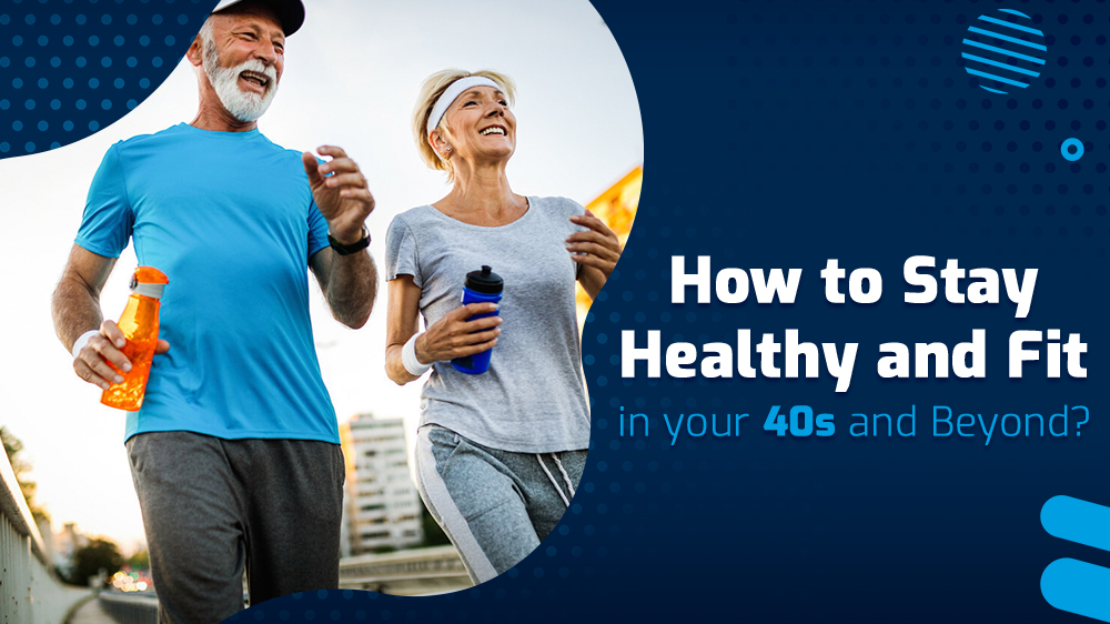 How to Stay Healthy and Fit in your 40s and beyond?